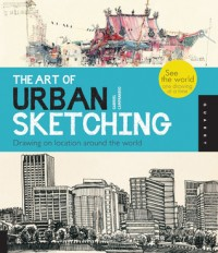 Image of The Art of Urban Sketching : drawing on location around the world